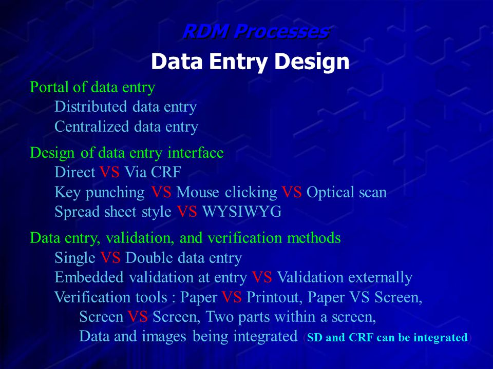 Portal of data entry Distributed data entry Centralized data entry Design of data entry interface Direct VS Via CRF Key punching VS Mouse clicking VS Optical scan Spread sheet style VS WYSIWYG Data entry, validation, and verification methods Single VS Double data entry Embedded validation at entry VS Validation externally Verification tools : Paper VS Printout, Paper VS Screen, Screen VS Screen, Two parts within a screen, Data and images being integrated (SD and CRF can be integrated) Data Entry Design RDM Processes