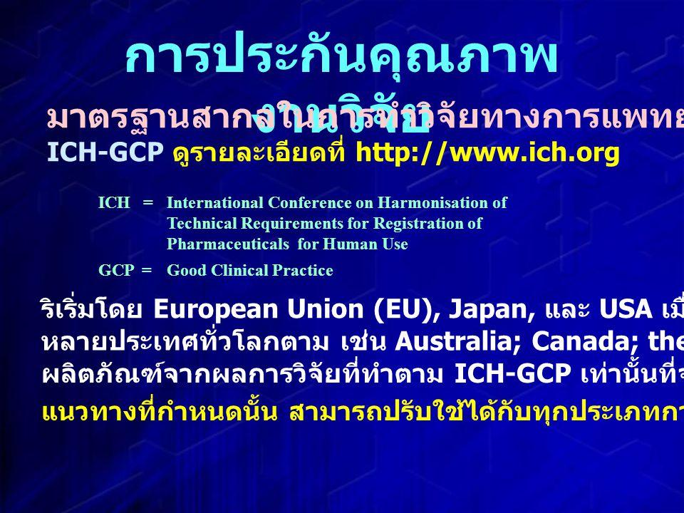 การประกันคุณภาพ งานวิจัย มาตรฐานสากลในการทำวิจัยทางการแพทย์ ICH-GCP ดูรายละเอียดที่ http://www.ich.org ริเริ่มโดย European Union (EU), Japan, และ USA เมื่อ 1996 ICH =International Conference on Harmonisation of Technical Requirements for Registration of Pharmaceuticals for Human Use GCP =Good Clinical Practice หลายประเทศทั่วโลกตาม เช่น Australia; Canada; the Nordic countries; WHO; etc.