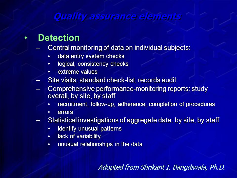 Quality assurance elements Detection –Central monitoring of data on individual subjects: data entry system checks logical, consistency checks extreme values –Site visits: standard check-list, records audit –Comprehensive performance-monitoring reports: study overall, by site, by staff recruitment, follow-up, adherence, completion of procedures errors –Statistical investigations of aggregate data: by site, by staff identify unusual patterns lack of variability unusual relationships in the data Detection –Central monitoring of data on individual subjects: data entry system checks logical, consistency checks extreme values –Site visits: standard check-list, records audit –Comprehensive performance-monitoring reports: study overall, by site, by staff recruitment, follow-up, adherence, completion of procedures errors –Statistical investigations of aggregate data: by site, by staff identify unusual patterns lack of variability unusual relationships in the data Adopted from Shrikant I.