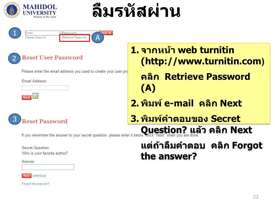 3 2 ลืมรหัสผ่าน 1. จากหน้า web turnitin (http://www.turnitin.com) คลิก Retrieve Password (A) 2. พิมพ์ e-mail คลิก Next 3. พิมพ์คำตอบของ Secret Questio