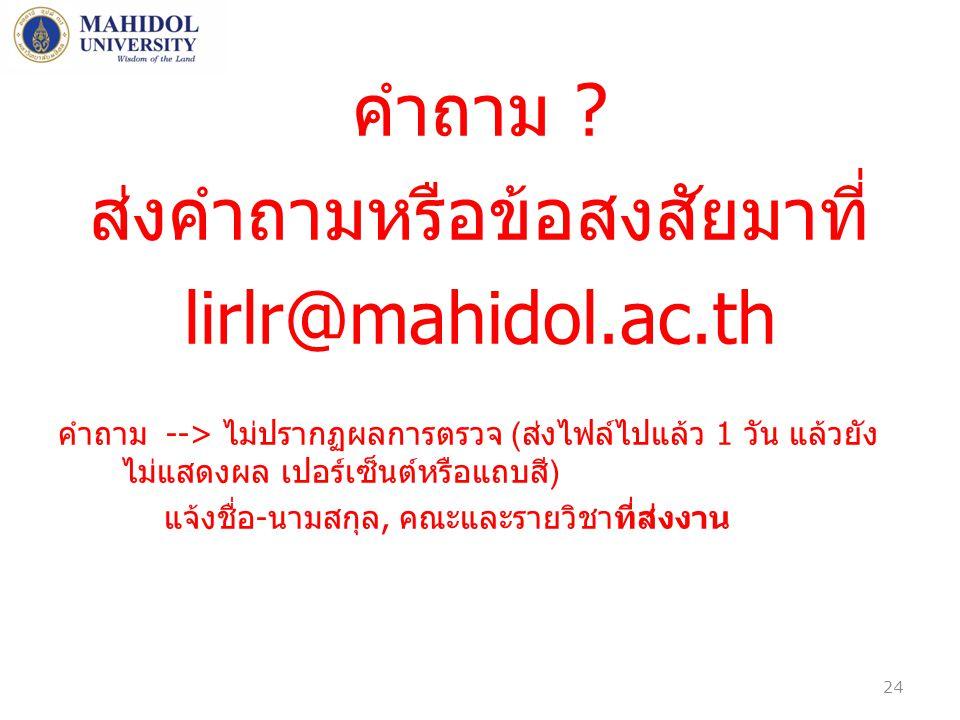 คำถาม ? ส่งคำถามหรือข้อสงสัยมาที่ lirlr@mahidol.ac.th คำถาม --> ไม่ปรากฏผลการตรวจ ( ส่งไฟล์ไปแล้ว 1 วัน แล้วยัง ไม่แสดงผล เปอร์เซ็นต์หรือแถบสี ) แจ้งช