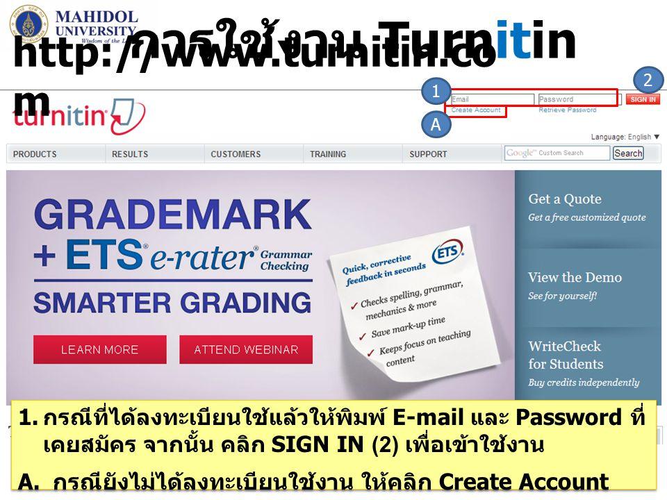 การใช้งาน Turnitin 7 1 A 2 1. กรณีที่ได้ลงทะเบียนใช้แล้วให้พิมพ์ E-mail และ Password ที่ เคยสมัคร จากนั้น คลิก SIGN IN (2) เพื่อเข้าใช้งาน A. กรณียังไ