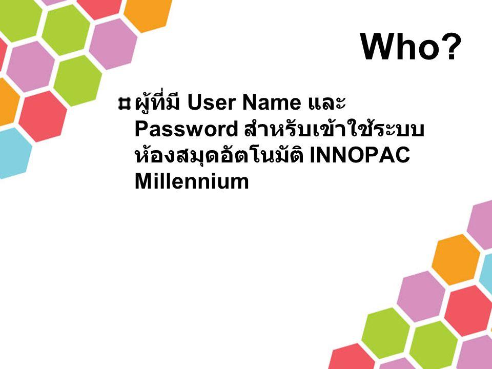 Who? ผู้ที่มี User Name และ Password สำหรับเข้าใช้ระบบ ห้องสมุดอัตโนมัติ INNOPAC Millennium
