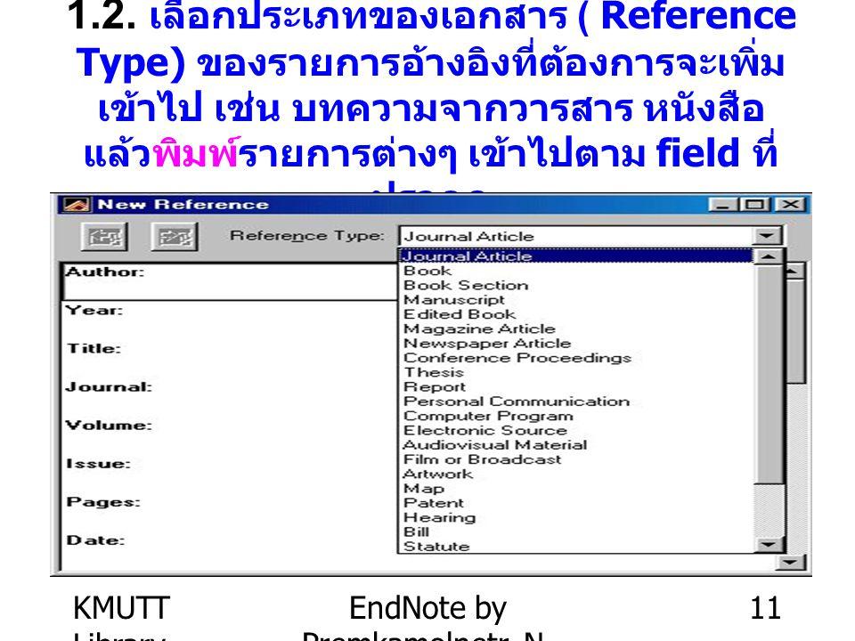 KMUTT Library EndNote by Premkamolnetr, N. 11 1.2. เลือกประเภทของเอกสาร ( Reference Type) ของรายการอ้างอิงที่ต้องการจะเพิ่ม เข้าไป เช่น บทความจากวารสา