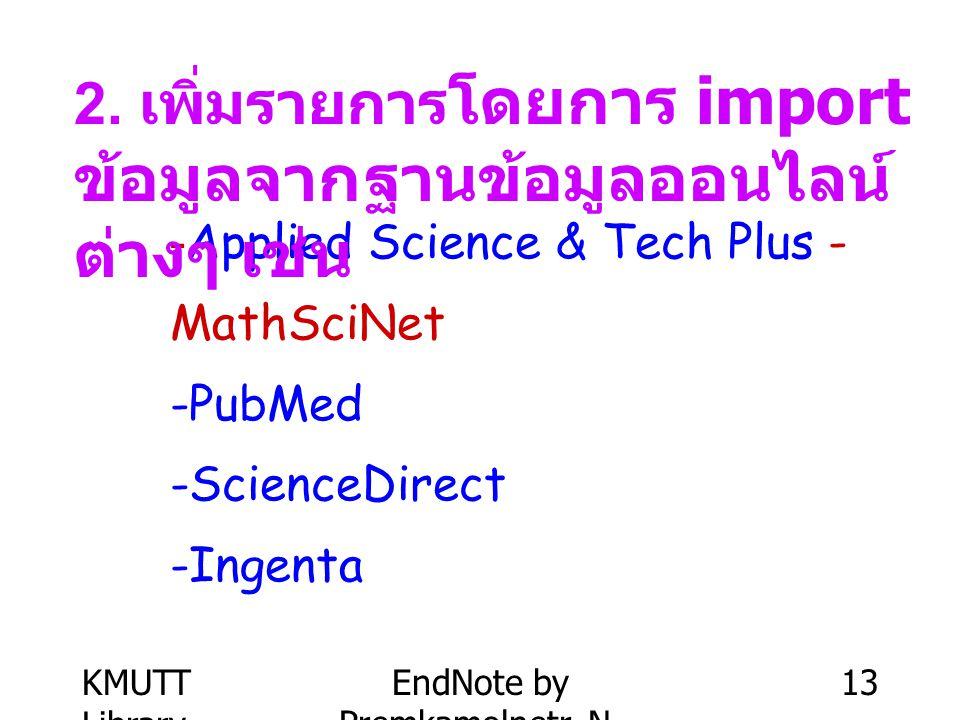 KMUTT Library EndNote by Premkamolnetr, N. 13 -Applied Science & Tech Plus - MathSciNet -PubMed -ScienceDirect -Ingenta 2. เพิ่มรายการ โดยการ import ข