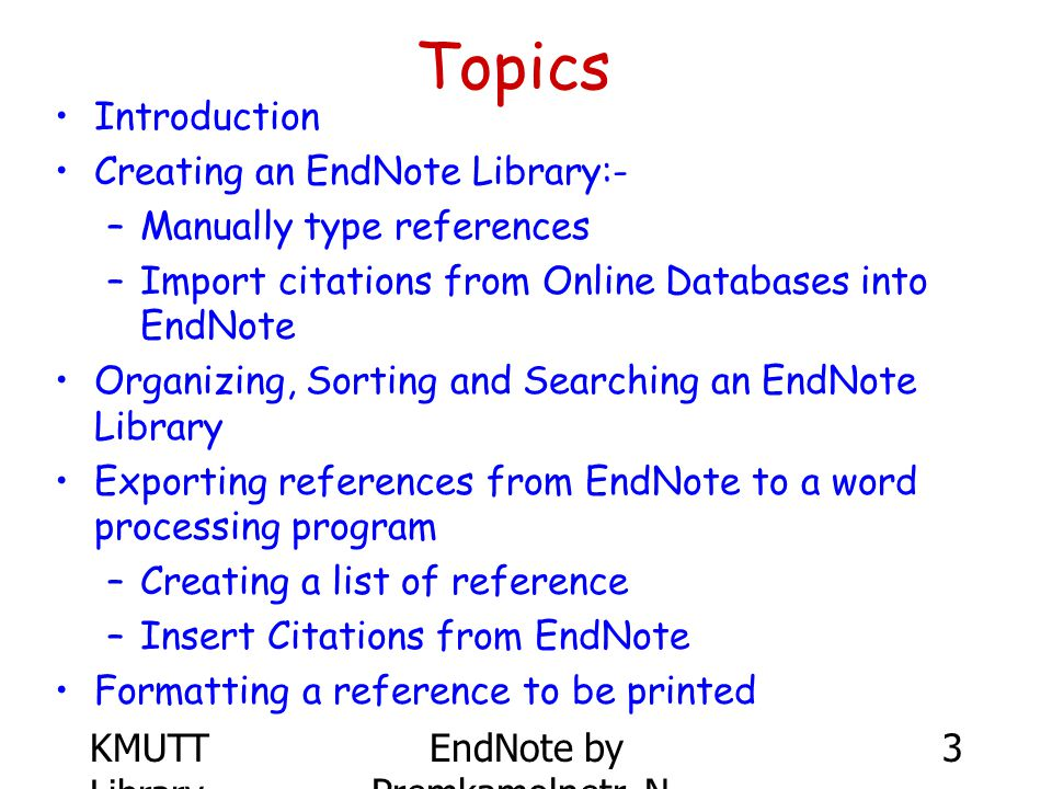 KMUTT Library EndNote by Premkamolnetr, N. 3 Topics Introduction Creating an EndNote Library:- –Manually type references –Import citations from Online