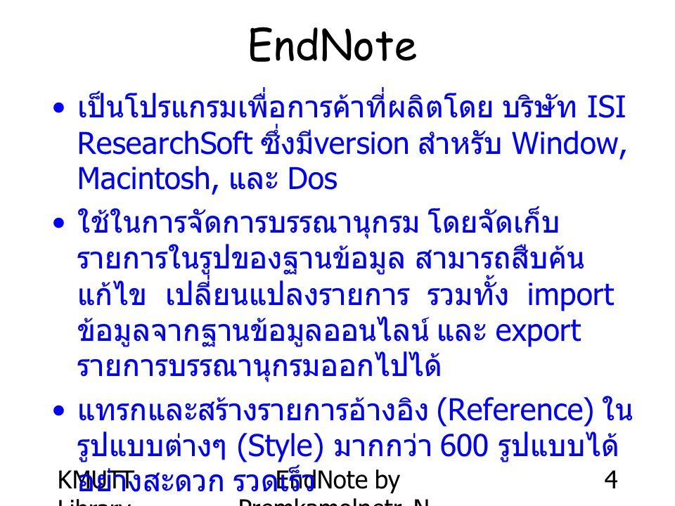 KMUTT Library EndNote by Premkamolnetr, N. 4 EndNote เป็นโปรแกรมเพื่อการค้าที่ผลิตโดย บริษัท ISI ResearchSoft ซึ่งมี version สำหรับ Window, Macintosh,