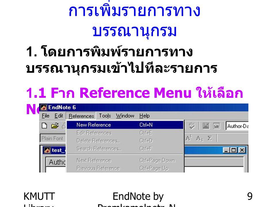 KMUTT Library EndNote by Premkamolnetr, N. 9 การเพิ่มรายการทาง บรรณานุกรม 1. โดยการพิมพ์รายการทาง บรรณานุกรมเข้าไปทีละรายการ 1.1 F าก Reference Menu ใ