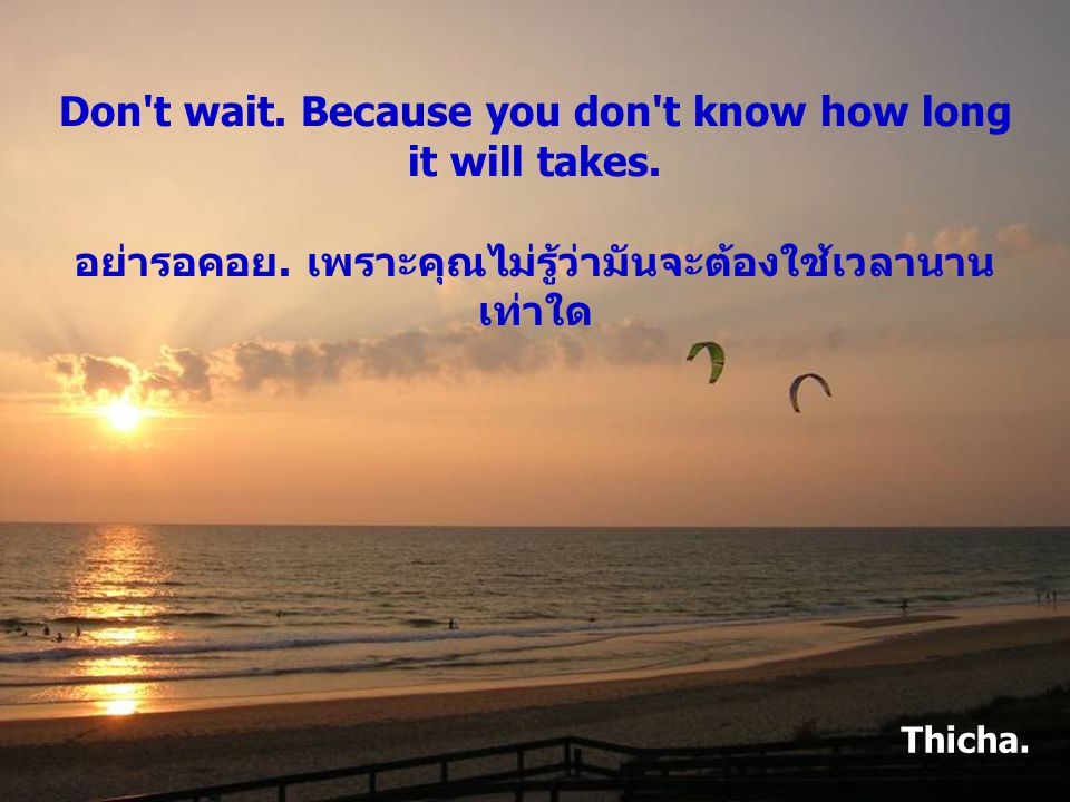 Don t wait.Because you don t know how long it will takes.