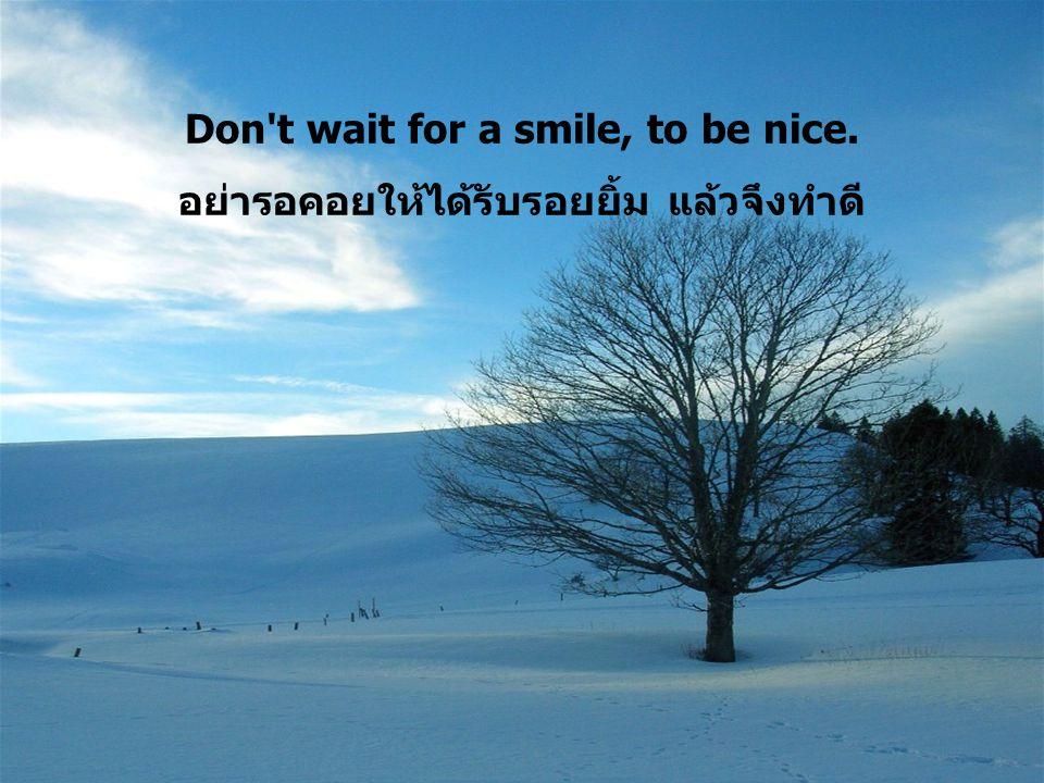 Don't wait for a smile, to be nice. อย่ารอคอยให้ได้รับรอยยิ้ม แล้วจึงทำดี