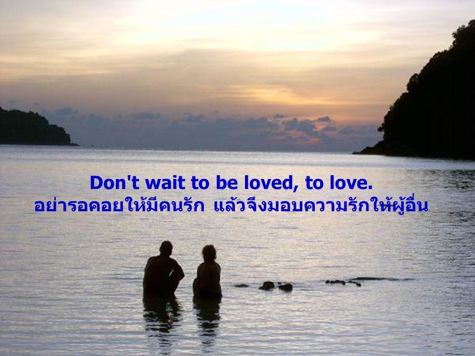 Don't wait to be loved, to love. อย่ารอคอยให้มีคนรัก แล้วจึงมอบความรักให้ผู้อื่น