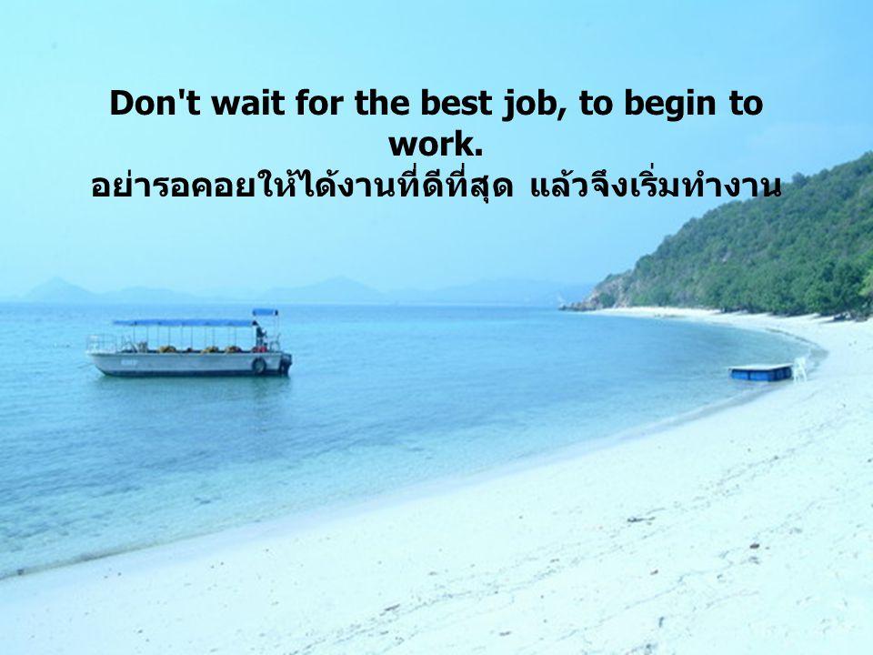Don't wait for the best job, to begin to work. อย่ารอคอยให้ได้งานที่ดีที่สุด แล้วจึงเริ่มทำงาน