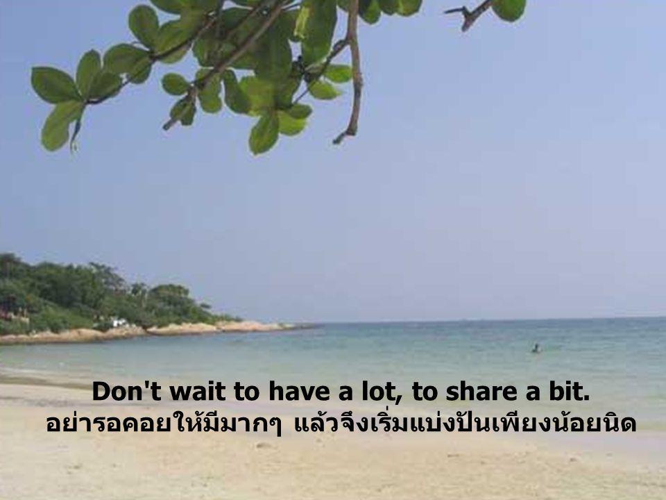 Don't wait to have a lot, to share a bit. อย่ารอคอยให้มีมากๆ แล้วจึงเริ่มแบ่งปันเพียงน้อยนิด
