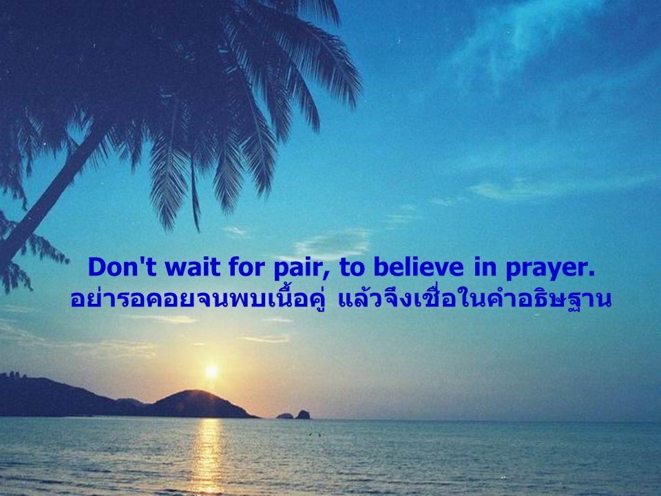 Don't wait for pair, to believe in prayer. อย่ารอคอยจนพบเนื้อคู่ แล้วจึงเชื่อในคำอธิษฐาน
