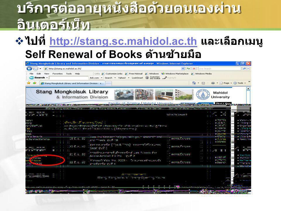 บริการต่ออายุหนังสือด้วยตนเองผ่าน อินเตอร์เน็ท  ไปที่ http://stang.sc.mahidol.ac.th และเลือกเมนู Self Renewal of Books ด้านซ้ายมือhttp://stang.sc.mah