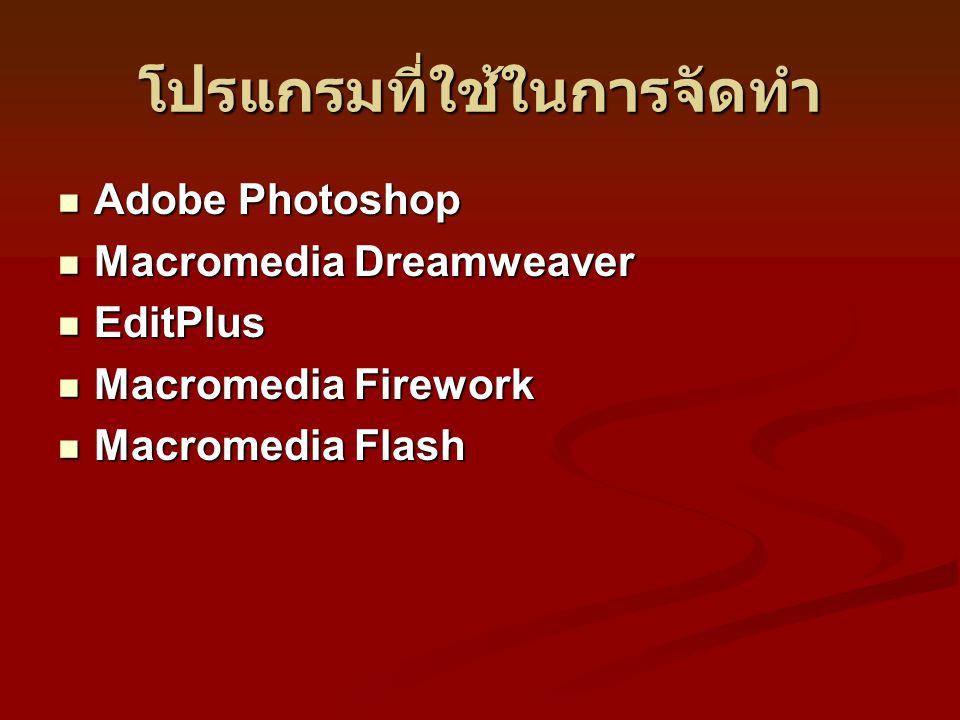 โปรแกรมที่ใช้ในการจัดทำ Adobe Photoshop Adobe Photoshop Macromedia Dreamweaver Macromedia Dreamweaver EditPlus EditPlus Macromedia Firework Macromedia Firework Macromedia Flash Macromedia Flash