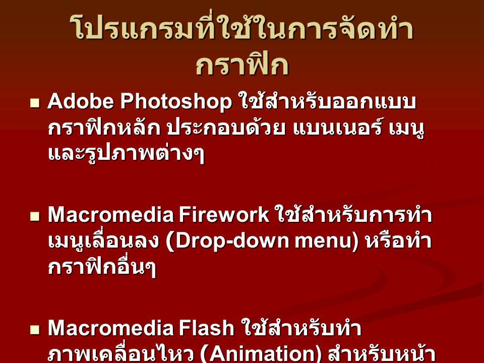 โปรแกรมที่ใช้ในการจัดทำ กราฟิก Adobe Photoshop ใช้สำหรับออกแบบ กราฟิกหลัก ประกอบด้วย แบนเนอร์ เมนู และรูปภาพต่างๆ Adobe Photoshop ใช้สำหรับออกแบบ กราฟิกหลัก ประกอบด้วย แบนเนอร์ เมนู และรูปภาพต่างๆ Macromedia Firework ใช้สำหรับการทำ เมนูเลื่อนลง (Drop-down menu) หรือทำ กราฟิกอื่นๆ Macromedia Firework ใช้สำหรับการทำ เมนูเลื่อนลง (Drop-down menu) หรือทำ กราฟิกอื่นๆ Macromedia Flash ใช้สำหรับทำ ภาพเคลื่อนไหว (Animation) สำหรับหน้า แรกของเว็บไซต์ หรือภาพเคลื่อนไหว ประกอบภายใน Macromedia Flash ใช้สำหรับทำ ภาพเคลื่อนไหว (Animation) สำหรับหน้า แรกของเว็บไซต์ หรือภาพเคลื่อนไหว ประกอบภายใน