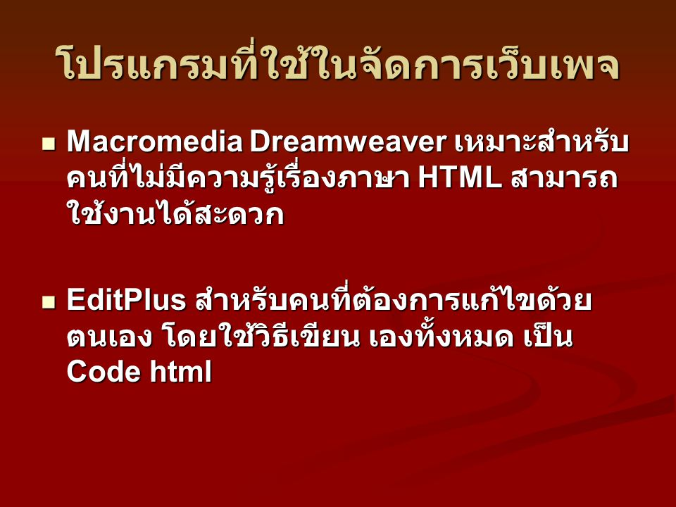 โปรแกรมที่ใช้ในจัดการเว็บเพจ Macromedia Dreamweaver เหมาะสำหรับ คนที่ไม่มีความรู้เรื่องภาษา HTML สามารถ ใช้งานได้สะดวก Macromedia Dreamweaver เหมาะสำหรับ คนที่ไม่มีความรู้เรื่องภาษา HTML สามารถ ใช้งานได้สะดวก EditPlus สำหรับคนที่ต้องการแก้ไขด้วย ตนเอง โดยใช้วิธีเขียน เองทั้งหมด เป็น Code html EditPlus สำหรับคนที่ต้องการแก้ไขด้วย ตนเอง โดยใช้วิธีเขียน เองทั้งหมด เป็น Code html