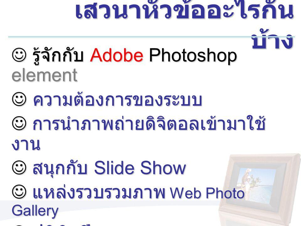 เสวนาหัวข้ออะไรกัน บ้าง รู้จักกับ Adobe Photoshop element รู้จักกับ Adobe Photoshop element ความต้องการของระบบ ความต้องการของระบบ การนำภาพถ่ายดิจิตอลเข้ามาใช้ งาน การนำภาพถ่ายดิจิตอลเข้ามาใช้ งาน สนุกกับ Slide Show สนุกกับ Slide Show แหล่งรวบรวมภาพ Web Photo Gallery แหล่งรวบรวมภาพ Web Photo Gallery ปฏิทินปี 2006 ปฏิทินปี 2006 มาทำอัลบั้มส่วนตัวกันเถอะ มาทำอัลบั้มส่วนตัวกันเถอะ