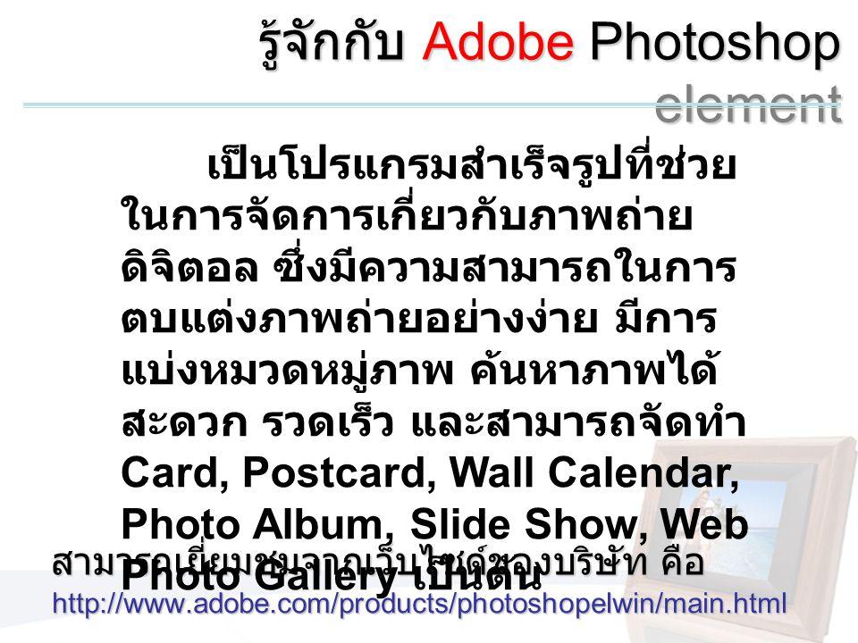รู้จักกับ Adobe Photoshop element http://www.adobe.com/products/photoshopelwin/main.html สามารถเยี่ยมชมจากเว็บไซด์ของบริษัท คือ เป็นโปรแกรมสำเร็จรูปที่ช่วย ในการจัดการเกี่ยวกับภาพถ่าย ดิจิตอล ซึ่งมีความสามารถในการ ตบแต่งภาพถ่ายอย่างง่าย มีการ แบ่งหมวดหมู่ภาพ ค้นหาภาพได้ สะดวก รวดเร็ว และสามารถจัดทำ Card, Postcard, Wall Calendar, Photo Album, Slide Show, Web Photo Gallery เป็นต้น