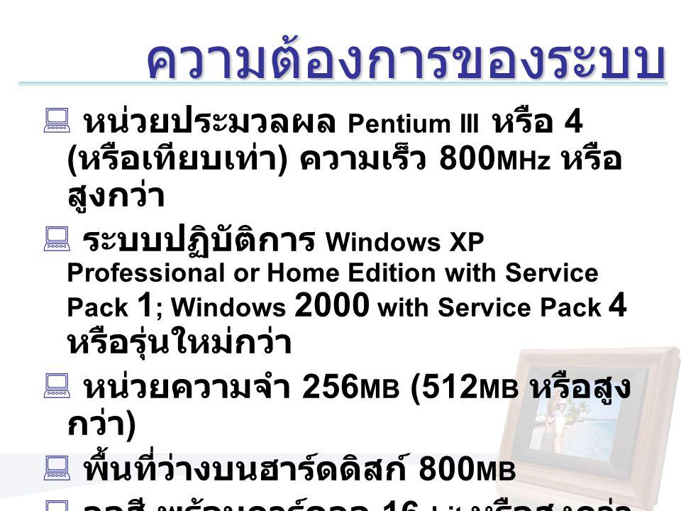 ความต้องการของระบบ  หน่วยประมวลผล Pentium III หรือ 4 ( หรือเทียบเท่า ) ความเร็ว 800 MHz หรือ สูงกว่า  ระบบปฏิบัติการ Windows XP Professional or Home Edition with Service Pack 1 ; Windows 2000 with Service Pack 4 หรือรุ่นใหม่กว่า  หน่วยความจำ 256 MB (512 MB หรือสูง กว่า )  พื้นที่ว่างบนฮาร์ดดิสก์ 800 MB  จอสี พร้อมการ์ดจอ 16- bit หรือสูงกว่า  ความละเอียดของจอ 1,024 x 768 หรือ สูงกว่า
