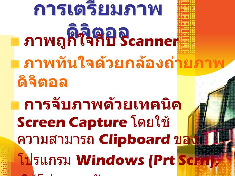 การเตรียมภาพ ดิจิตอล ภาพถูกใจกับ Scanner ภาพทันใจด้วยกล้องถ่ายภาพ ดิจิตอล การจับภาพด้วยเทคนิค Screen Capture โดยใช้ ความสามารถ Clipboard ของ โปรแกรม Windows (Prt Scrn), ใช้โปรแกรมจับจอภาพเฉพาะ เช่น SnagIT