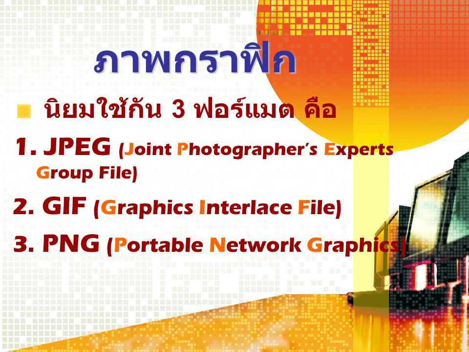 ภาพกราฟิก นิยมใช้กัน 3 ฟอร์แมต คือ 1. JPEG (Joint Photographer's Experts Group File) 2. GIF (Graphics Interlace File) 3. PNG (Portable Network Graphic