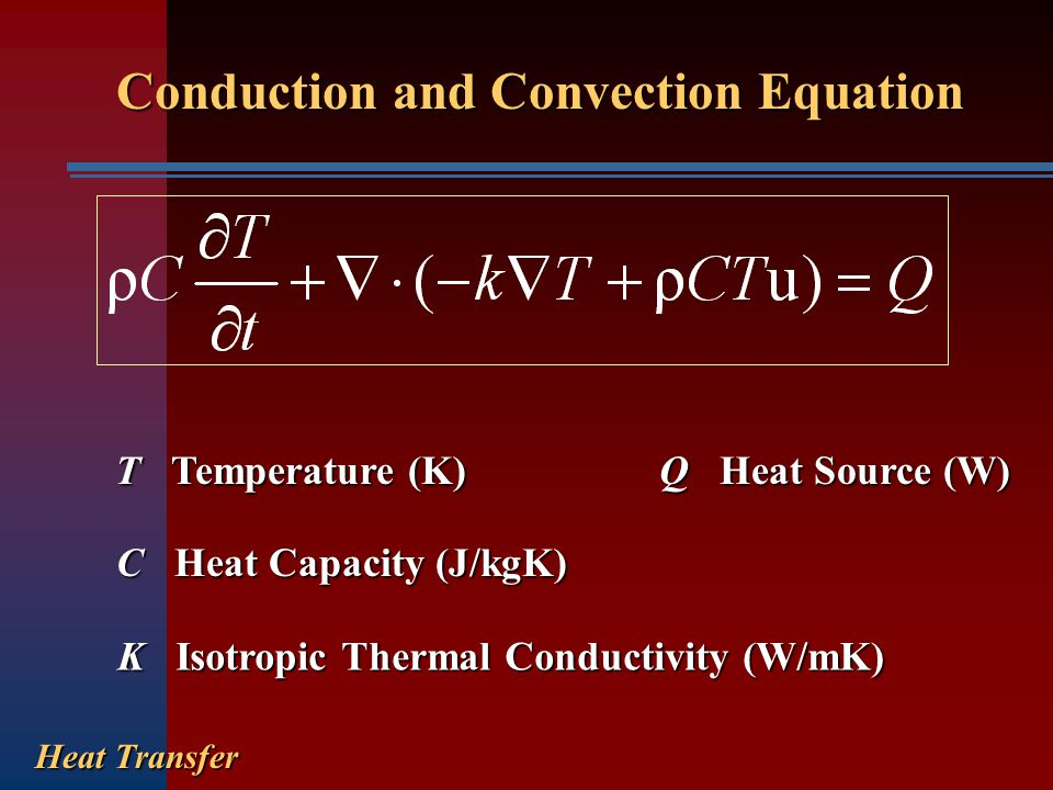 Conduction and Convection Equation Heat Transfer T Temperature (K) C Heat Capacity (J/kgK) K Isotropic Thermal Conductivity (W/mK) Q Heat Source (W)