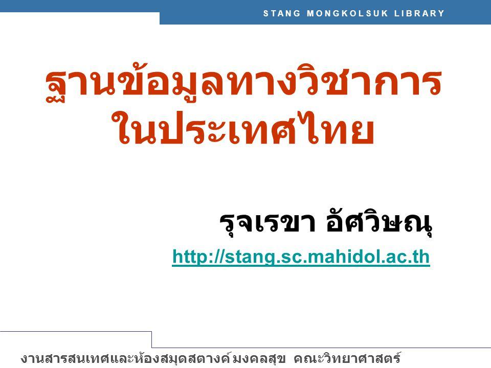S T A N G M O N G K O L S U K L I B R A R Y งานสารสนเทศและห้องสมุดสตางค์ มงคลสุข คณะวิทยาศาสตร์ มหาวิทยาลัยมหิดล http://stang.sc.mahidol.ac.th ฐานข้อมูลทางวิชาการ ในประเทศไทย รุจเรขา อัศวิษณุ http://stang.sc.mahidol.ac.th