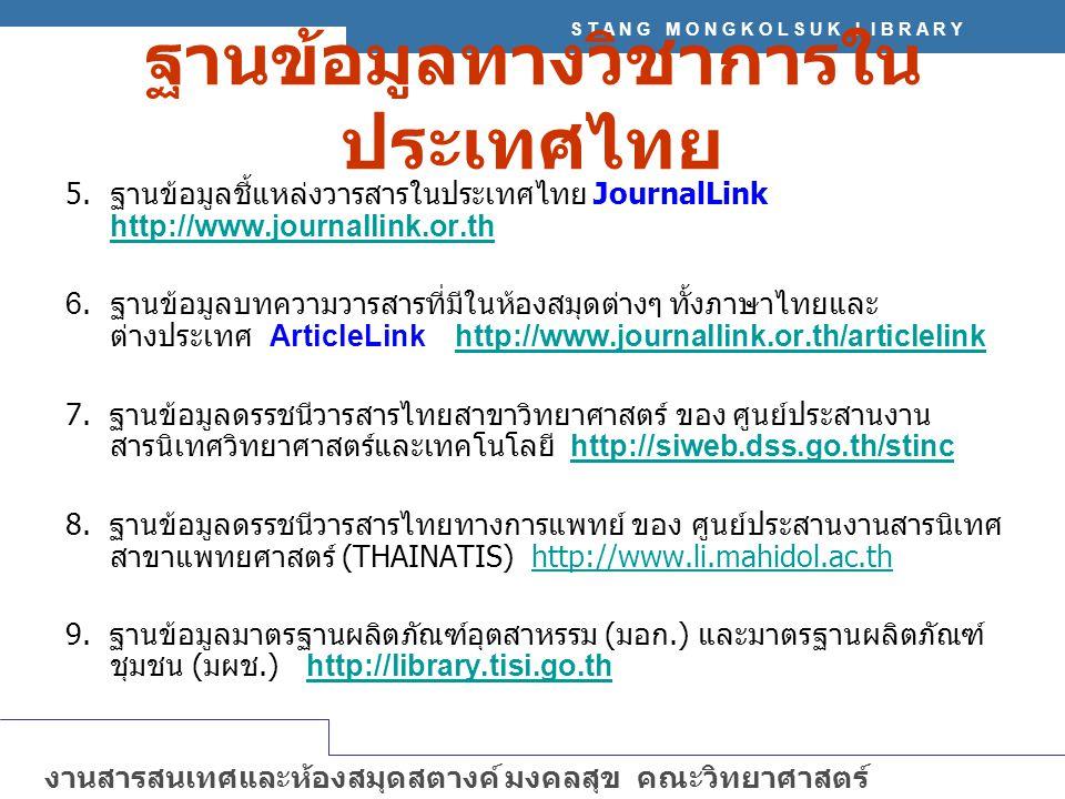 S T A N G M O N G K O L S U K L I B R A R Y งานสารสนเทศและห้องสมุดสตางค์ มงคลสุข คณะวิทยาศาสตร์ มหาวิทยาลัยมหิดล http://stang.sc.mahidol.ac.th ฐานข้อมูลทางวิชาการใน ประเทศไทย 5.ฐานข้อมูลชี้แหล่งวารสารในประเทศไทย JournalLink http://www.journallink.or.th 6.