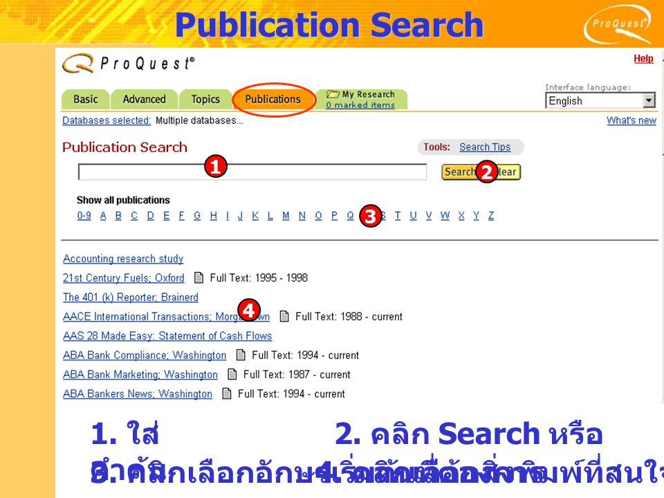 Publication Search 1. ใส่ คำค้น 2. คลิก Search หรือ 3. คลิกเลือกอักษรเริ่มต้นที่ต้องการ 4. คลิกเลือกสิ่งพิมพ์ที่สนใจ 1 2 3 4