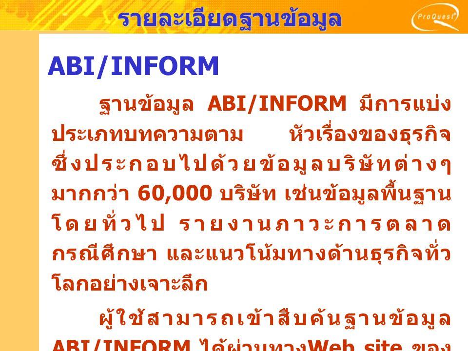 รายละเอียดฐานข้อมูล ABI/Inform Dateline เนื้อหา : เป็นฐานข้อมูลที่รวบรวมข่าวของบริษัท ใหญ่ๆ บริษัทขนาดย่อม ข้อมูลเฉพาะของ บริษัท ประวัติแผนงาน การตลาด การเงิน และข่าว อุตสาหกรรม ครอบคลุมสิ่งพิมพ์ประจำท้องถิ่น รัฐและ เมืองต่างๆ ภายในประเทศสหรัฐอเมริกาและ แคนาดามากกว่า 175 รายชื่อ ตัวอย่างวารสาร เช่น : ColoradoBiz, Crain's Chicago Business, Manitoba Business, New Orleans CityBusiness, San Diego Business Journal