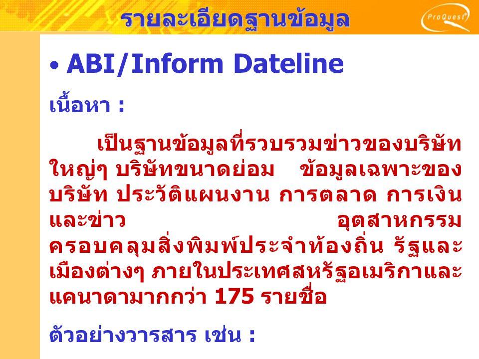 รายละเอียดฐานข้อมูล ABI/Inform Dateline เนื้อหา : เป็นฐานข้อมูลที่รวบรวมข่าวของบริษัท ใหญ่ๆ บริษัทขนาดย่อม ข้อมูลเฉพาะของ บริษัท ประวัติแผนงาน การตลาด