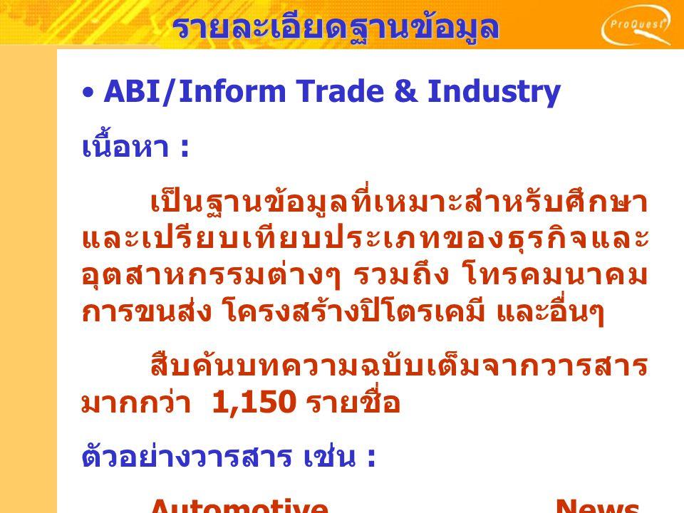 รายละเอียดฐานข้อมูล ABI/Inform Trade & Industry เนื้อหา : เป็นฐานข้อมูลที่เหมาะสำหรับศึกษา และเปรียบเทียบประเภทของธุรกิจและ อุตสาหกรรมต่างๆ รวมถึง โทร
