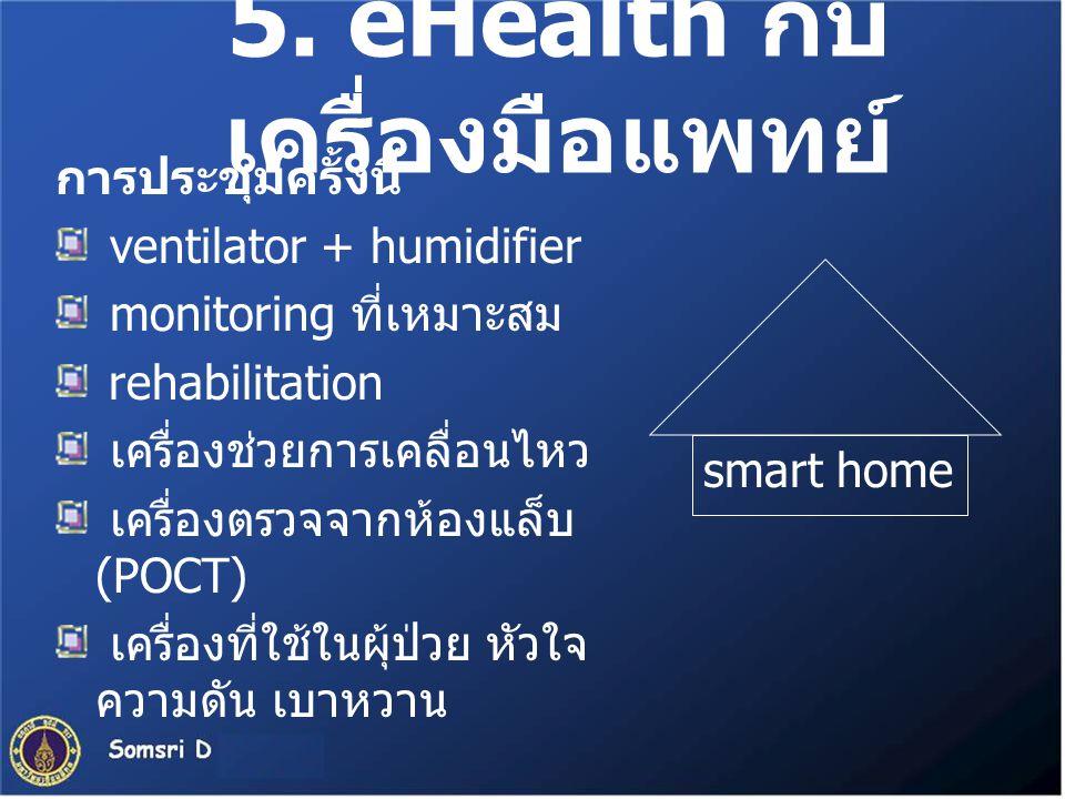 5. eHealth กับ เครื่องมือแพทย์ การประชุมครั้งนี้ ventilator + humidifier monitoring ที่เหมาะสม rehabilitation เครื่องช่วยการเคลื่อนไหว เครื่องตรวจจากห