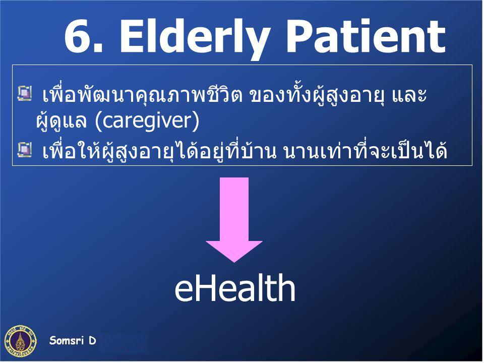 6. Elderly Patient เพื่อพัฒนาคุณภาพชีวิต ของทั้งผู้สูงอายุ และ ผู้ดูแล (caregiver) เพื่อให้ผู้สูงอายุได้อยู่ที่บ้าน นานเท่าที่จะเป็นได้ eHealth