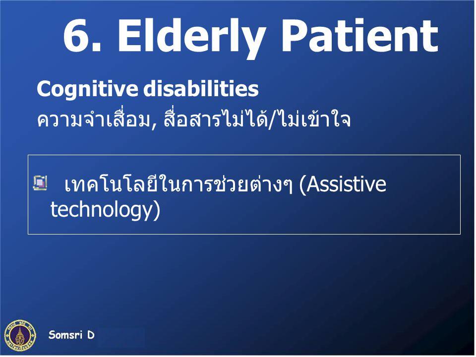 6. Elderly Patient เทคโนโลยีในการช่วยต่างๆ (Assistive technology) Cognitive disabilities ความจำเสื่อม, สื่อสารไม่ได้/ไม่เข้าใจ