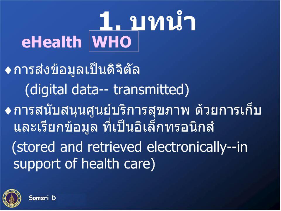 1. บทนำ eHealth  การส่งข้อมูลเป็นดิจิตัล (digital data-- transmitted)  การสนับสนุนศูนย์บริการสุขภาพ ด้วยการเก็บ และเรียกข้อมูล ที่เป็นอิเล็กทรอนิกส์