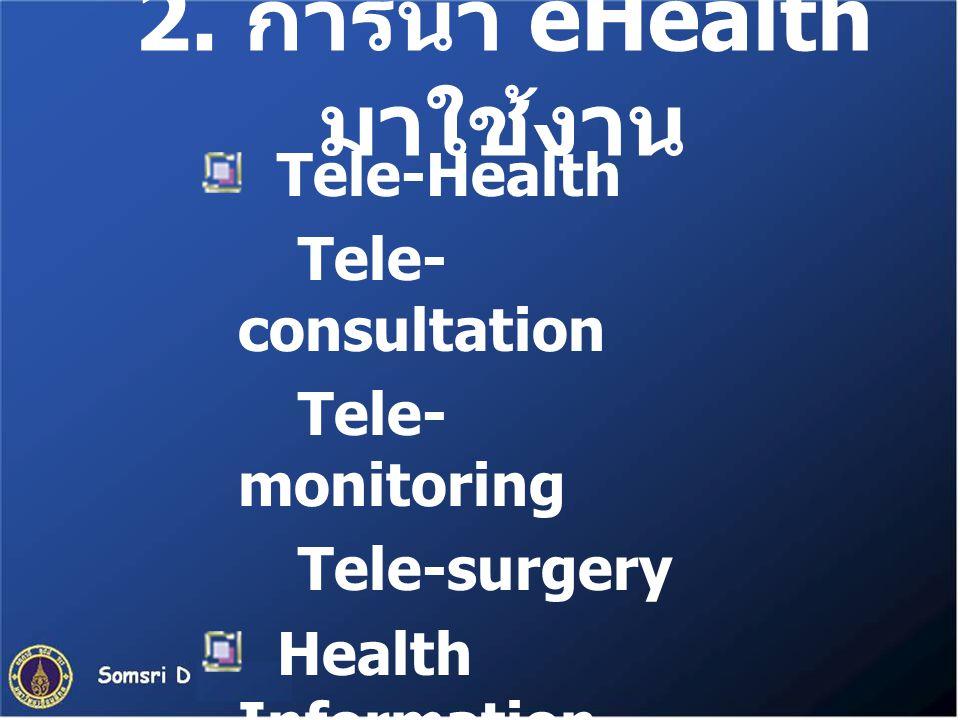 2. การนำ eHealth มาใช้งาน Tele-Health Tele- consultation Tele- monitoring Tele-surgery Health Information E-learning