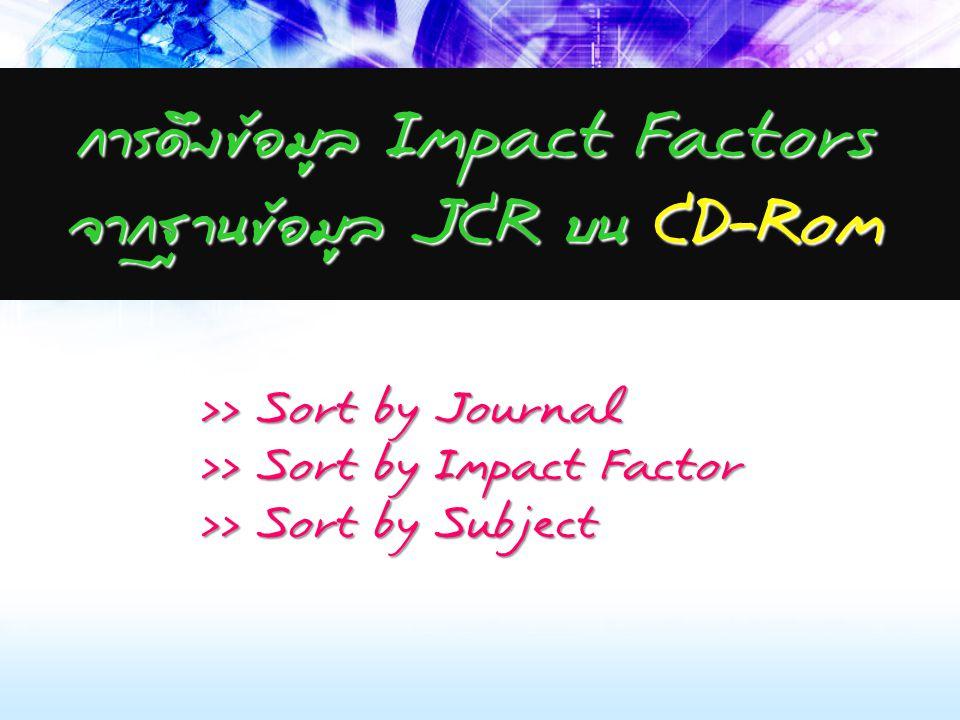 การดึงข้อมูล Impact Factors จากฐานข้อมูล JCR บน CD-Rom >> Sort by Journal >> Sort by Impact Factor >> Sort by Subject