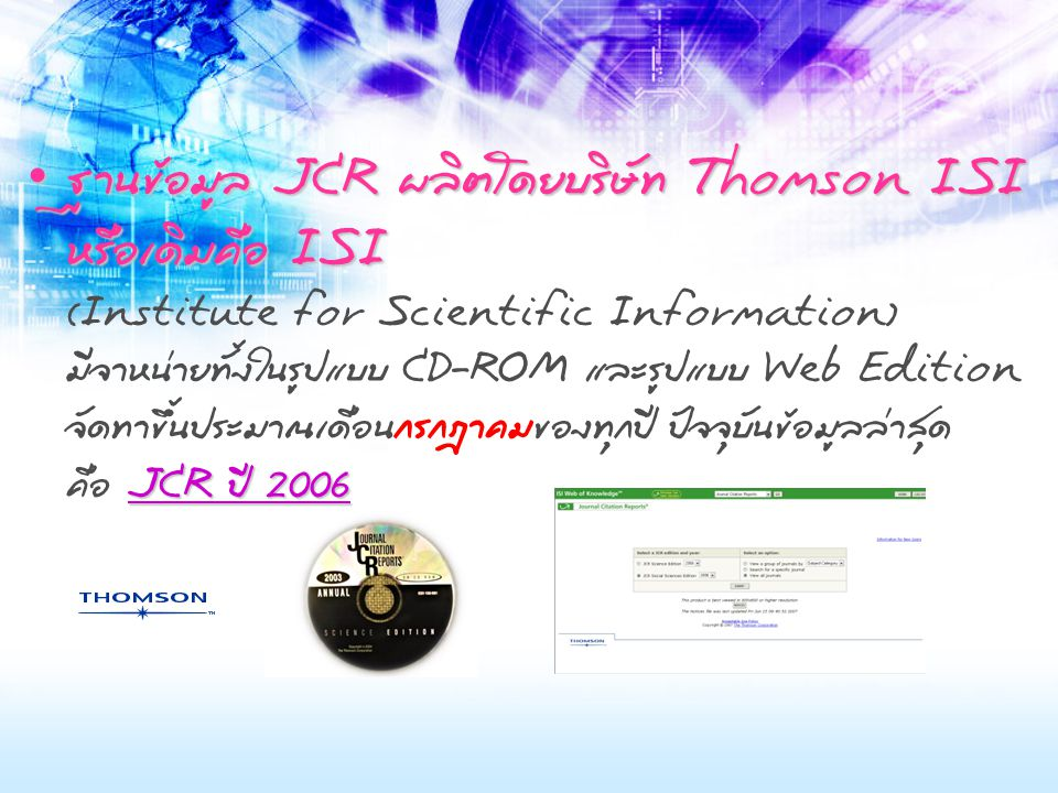 ฐานข้อมูล JCR ผลิตโดยบริษัท Thomson ISI หรือเดิมคือ ISI JCR ปี 2006 ฐานข้อมูล JCR ผลิตโดยบริษัท Thomson ISI หรือเดิมคือ ISI (Institute for Scientific Information) มีจำหน่ายทั้งในรูปแบบ CD-ROM และรูปแบบ Web Edition จัดทำขึ้นประมาณเดือนกรกฎาคมของทุกปี ปัจจุบันข้อมูลล่าสุด คือ JCR ปี 2006