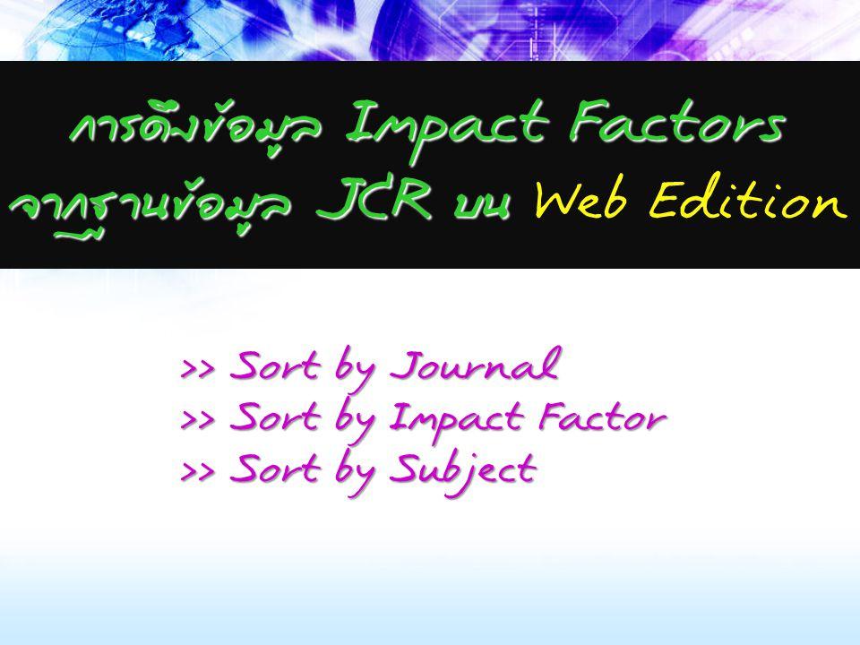 การดึงข้อมูล Impact Factors จากฐานข้อมูล JCR บน การดึงข้อมูล Impact Factors จากฐานข้อมูล JCR บน Web Edition >> Sort by Journal >> Sort by Impact Factor >> Sort by Subject