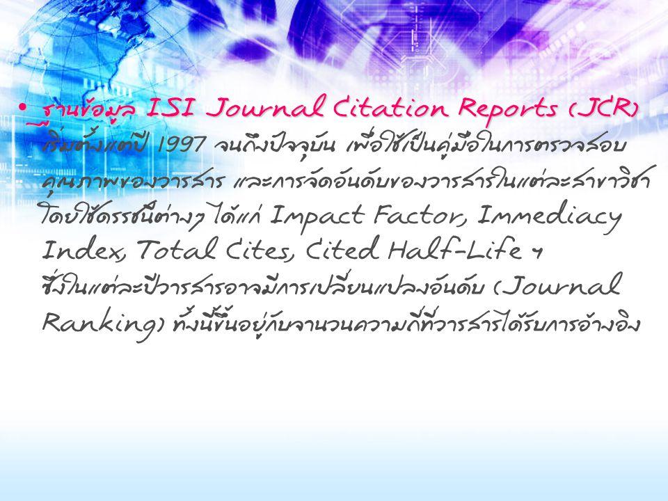 ฐานข้อมูล ISI Journal Citation Reports (JCR) ฐานข้อมูล ISI Journal Citation Reports (JCR) เริ่มตั้งแต่ปี 1997 จนถึงปัจจุบัน เพื่อใช้เป็นคู่มือในการตรวจสอบ คุณภาพของวารสาร และการจัดอันดับของวารสารในแต่ละสาขาวิชา โดยใช้ดรรชนีต่างๆ ได้แก่ Impact Factor, Immediacy Index, Total Cites, Cited Half-Life ฯ ซึ่งในแต่ละปีวารสารอาจมีการเปลี่ยนแปลงอันดับ (Journal Ranking) ทั้งนี้ขึ้นอยู่กับจำนวนความถี่ที่วารสารได้รับการอ้างอิง