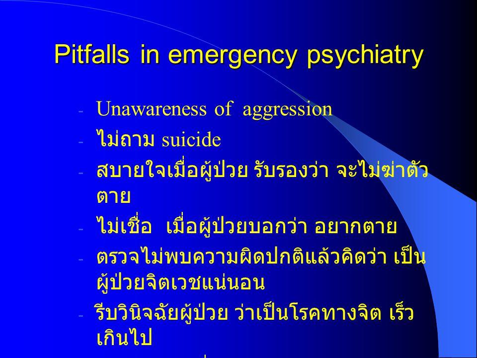 Pitfalls in emergency psychiatry - Unawareness of aggression - ไม่ถาม suicide - สบายใจเมื่อผู้ป่วย รับรองว่า จะไม่ฆ่าตัว ตาย - ไม่เชื่อ เมื่อผู้ป่วยบอ