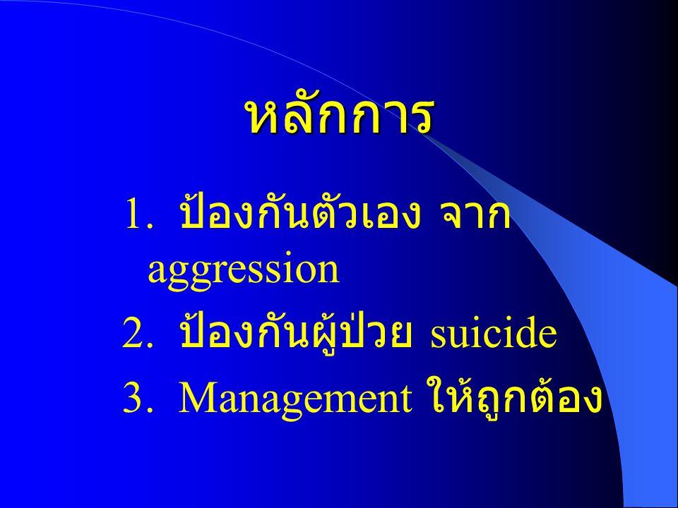 หลักการ 1. ป้องกันตัวเอง จาก aggression 2. ป้องกันผู้ป่วย suicide 3. Management ให้ถูกต้อง