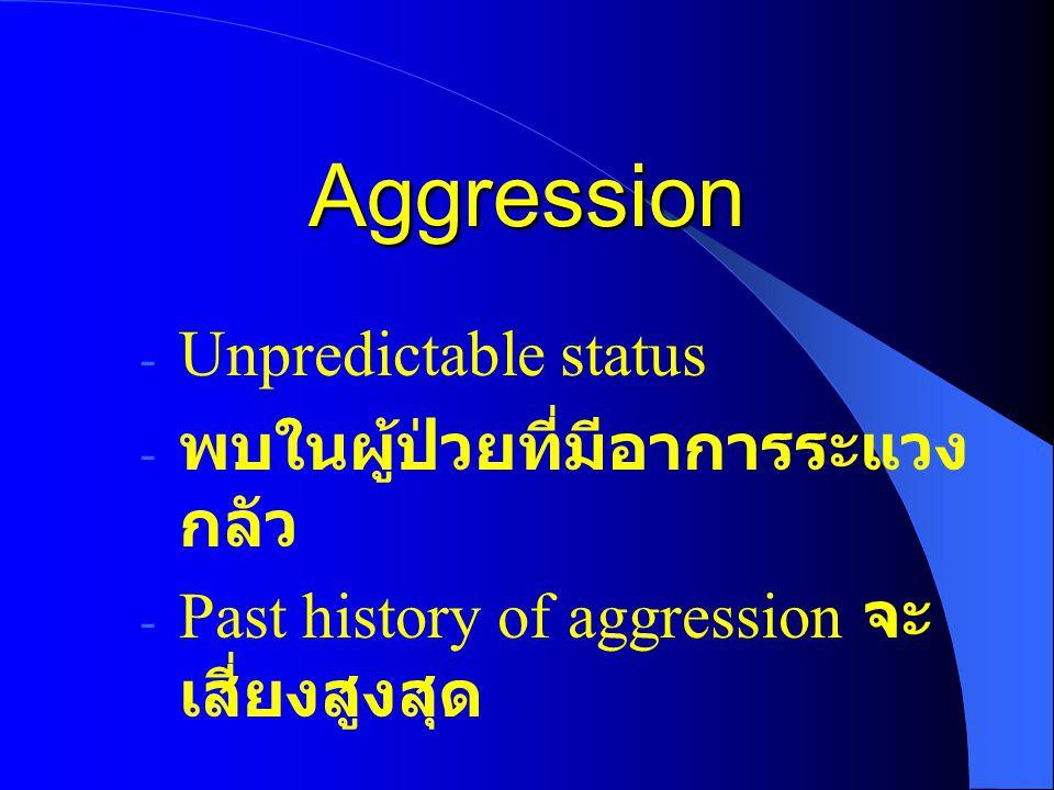 Aggression - Unpredictable status - พบในผู้ป่วยที่มีอาการระแวง กลัว - Past history of aggression จะ เสี่ยงสูงสุด