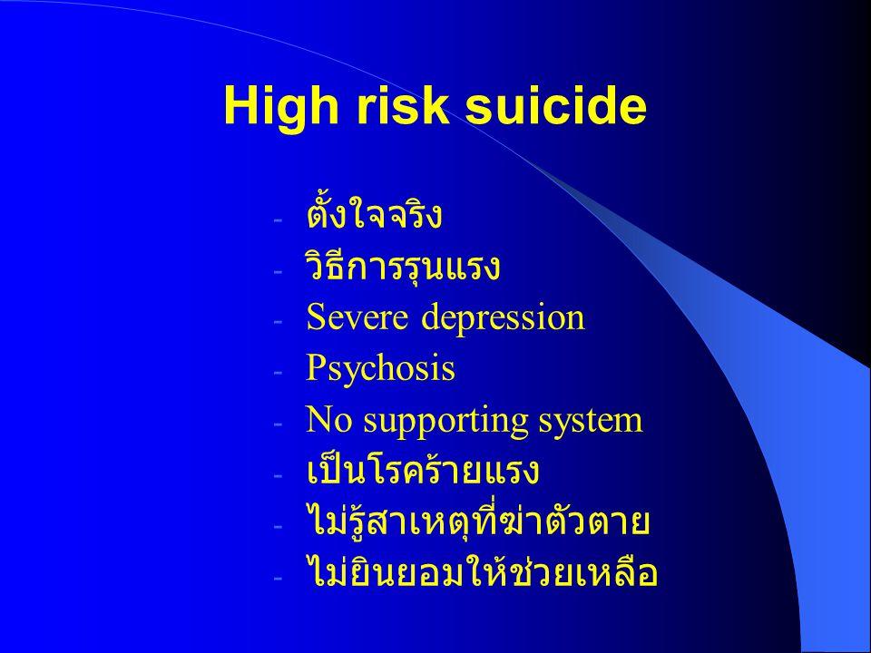 High risk suicide - ตั้งใจจริง - วิธีการรุนแรง - Severe depression - Psychosis - No supporting system - เป็นโรคร้ายแรง - ไม่รู้สาเหตุที่ฆ่าตัวตาย - ไม