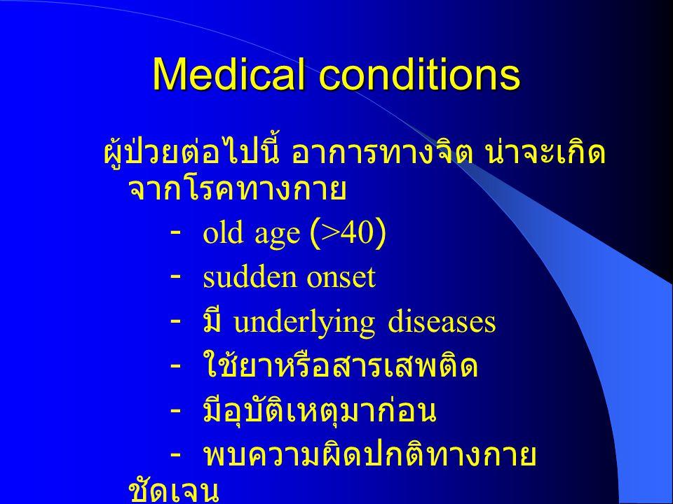 Medical conditions ผู้ป่วยต่อไปนี้ อาการทางจิต น่าจะเกิด จากโรคทางกาย - old age (>40) - sudden onset - มี underlying diseases - ใช้ยาหรือสารเสพติด - ม