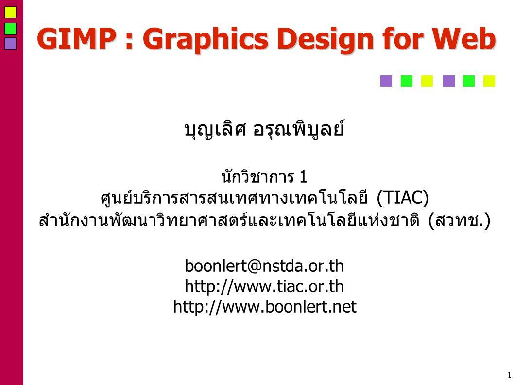 1 GIMP : Graphics Design for Web บุญเลิศ อรุณพิบูลย์ นักวิชาการ 1 ศูนย์บริการสารสนเทศทางเทคโนโลยี (TIAC) สำนักงานพัฒนาวิทยาศาสตร์และเทคโนโลยีแห่งชาติ (สวทช.) boonlert@nstda.or.th http://www.tiac.or.th http://www.boonlert.net