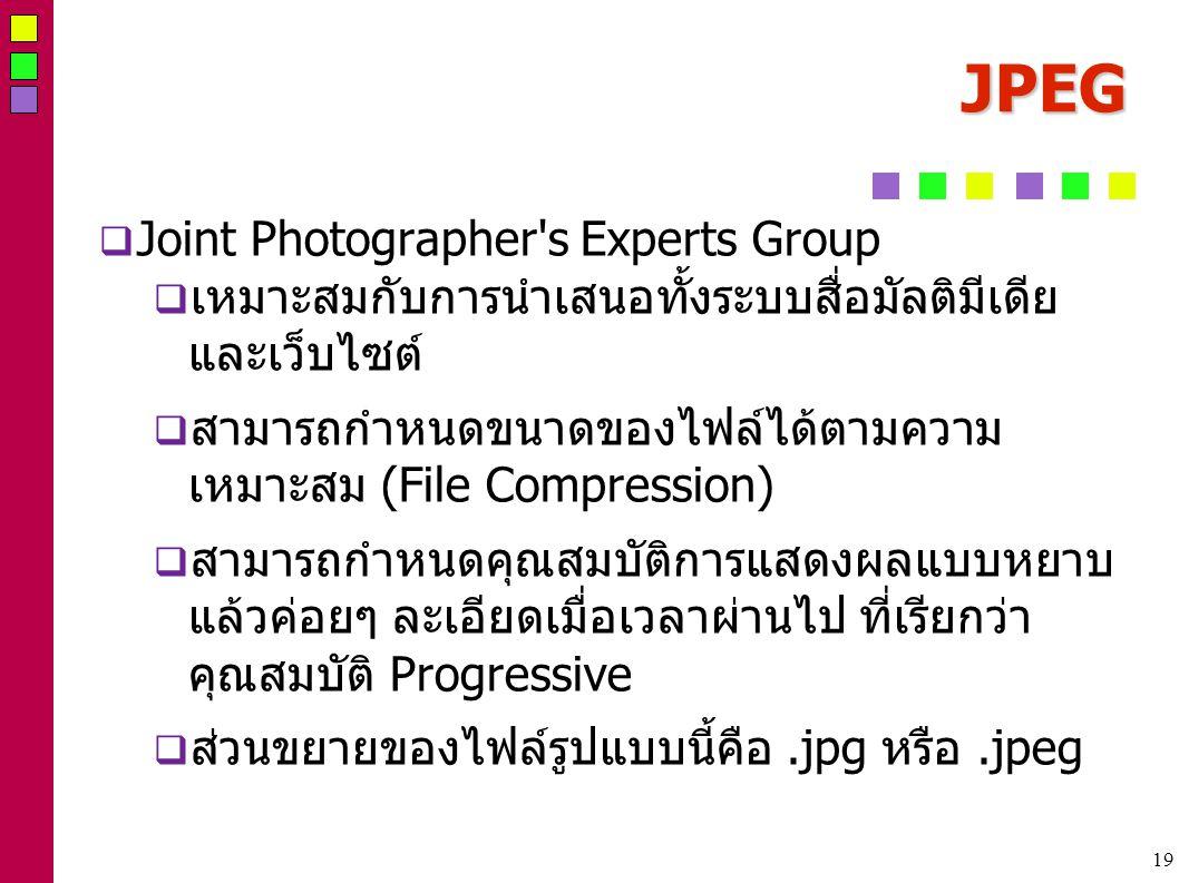 19 JPEG  Joint Photographer s Experts Group  เหมาะสมกับการนำเสนอทั้งระบบสื่อมัลติมีเดีย และเว็บไซต์  สามารถกำหนดขนาดของไฟล์ได้ตามความ เหมาะสม (File Compression)  สามารถกำหนดคุณสมบัติการแสดงผลแบบหยาบ แล้วค่อยๆ ละเอียดเมื่อเวลาผ่านไป ที่เรียกว่า คุณสมบัติ Progressive  ส่วนขยายของไฟล์รูปแบบนี้คือ.jpg หรือ.jpeg